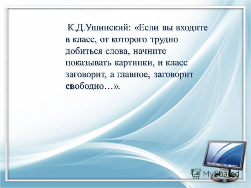 К.Д.Ушинский: «Если вы входите в класс, от которого трудно добиться слова, начните показывать картинки, и класс заговорит, а главное, заговорит свободно…».
