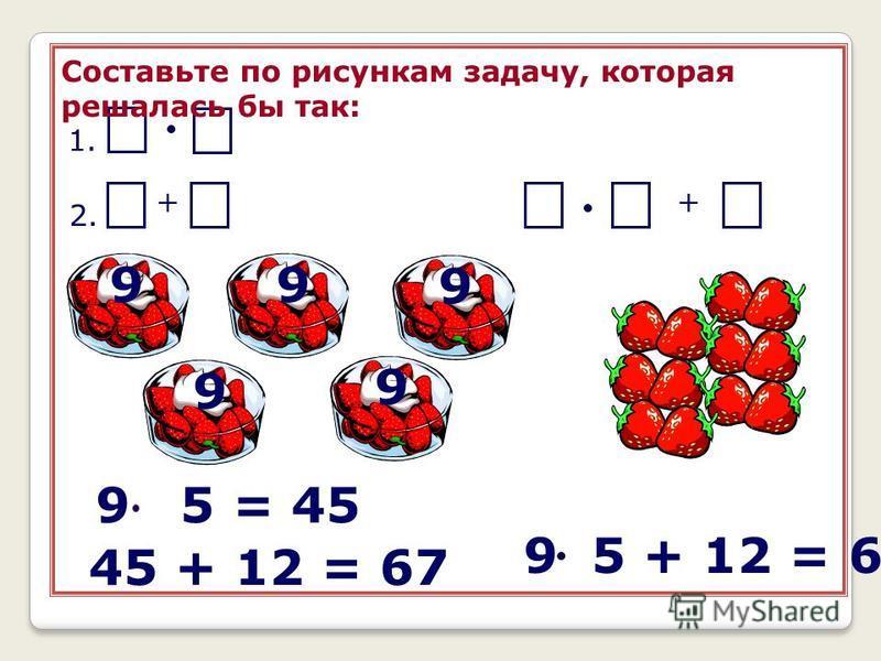 + Составьте по рисункам задачу, которая решалась бы так: 99 9 9 9 1. 2. 9 5 = 45 45 + 12 = 67 + 9 5 + 12 = 67