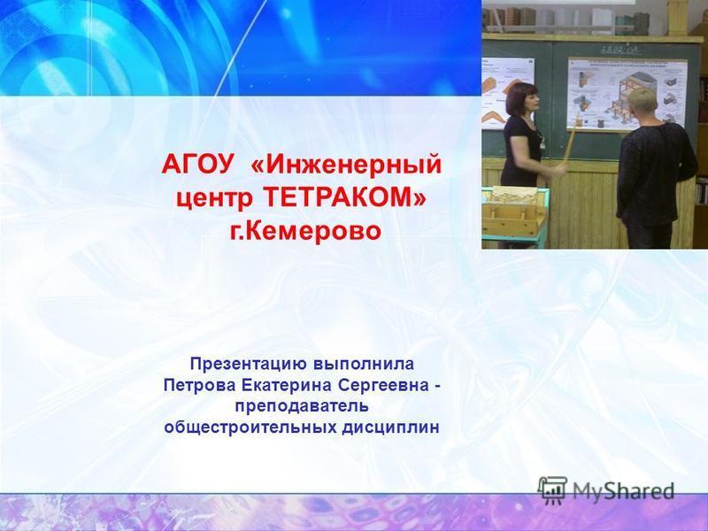 АГОУ «Инженерный центр ТЕТРАКОМ» г.Кемерово Презентацию выполнила Петрова Екатерина Сергеевна - преподаватель общестроительных дисциплин