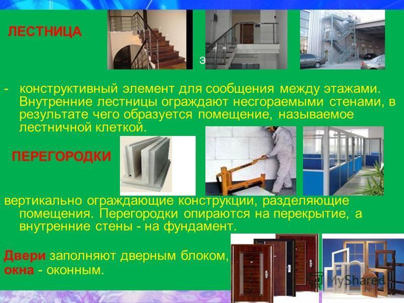 ЛЕСТНИЦА эва - конструктивный элемент для сообщения между этажами. Внутренние лестницы ограждают несгораемыми стенами, в результате чего образуется помещение, называемое лестничной клеткой. ПЕРЕГОРОДКИ вертикально ограждающие конструкции, разделяющие