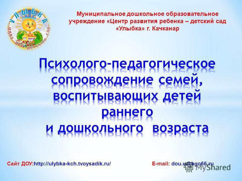 Муниципальное дошкольное образовательное учреждение «Центр развития ребенка – детский сад «Улыбка» г. Качканар Сайт ДОУ:http://ulybka-kch.tvoysadik.ru/E-mail: dou.u@kgo66.ru
