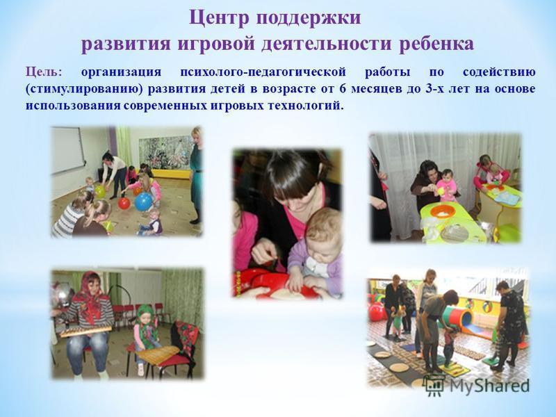 Центр поддержки развития игровой деятельности ребенка Цель: организация психолого-педагогической работы по содействию (стимулированию) развития детей в возрасте от 6 месяцев до 3-х лет на основе использования современных игровых технологий.
