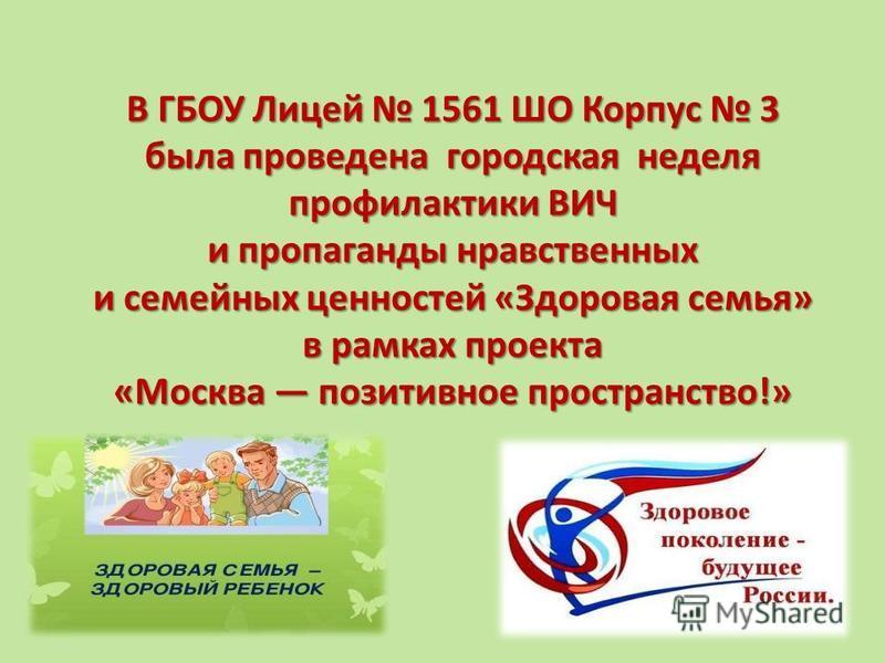 В ГБОУ Лицей 1561 ШО Корпус 3 была проведена городская неделя профилактики ВИЧ и пропаганды нравственных и семейных ценностей «Здоровая семья» в рамках проекта «Москва позитивное пространство!»