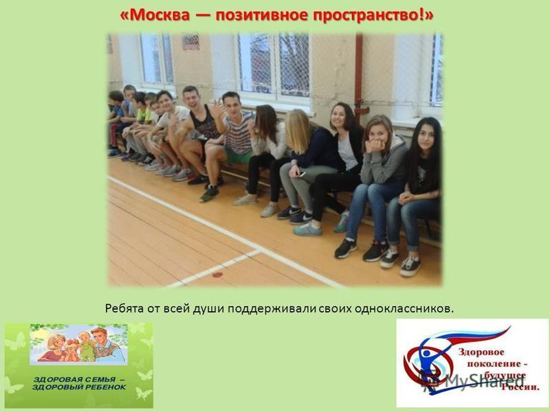 «Москва позитивное пространство!» Ребята от всей души поддерживали своих одноклассников.