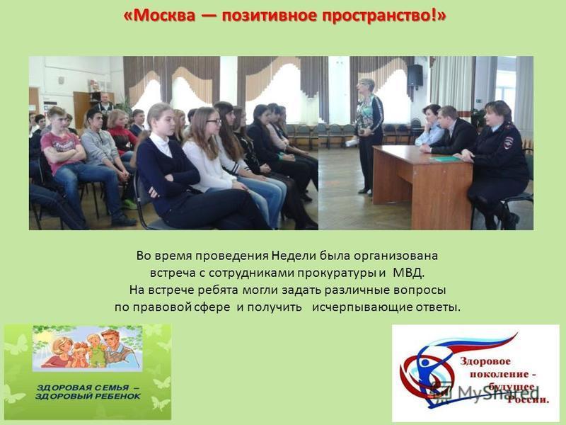«Москва позитивное пространство!» Во время проведения Недели была организована встреча с сотрудниками прокуратуры и МВД. На встрече ребята могли задать различные вопросы по правовой сфере и получить исчерпывающие ответы.