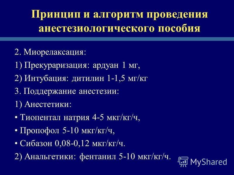 Принцип и алгоритм проведения анестезиологического пособия 2. Миорелаксация: 1) Прекураризация: ардуан 1 мг, 2) Интубация: дитилин 1-1,5 мг/кг 3. Поддержание анестезии: 1) Анестетики: Тиопентал натрия 4-5 мкг/кг/ч, Тиопентал натрия 4-5 мкг/кг/ч, Проп