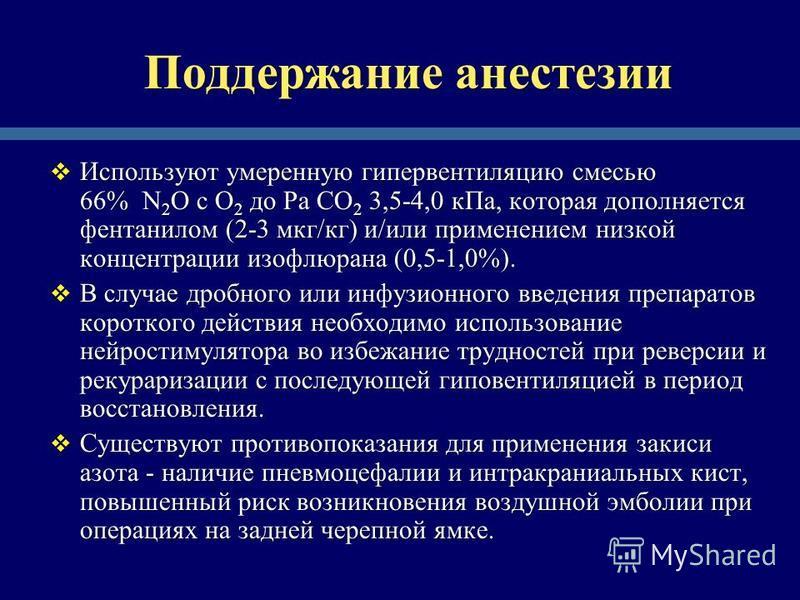 Поддержание анестезии Используют умеренную гипервентиляцию смесью 66% N 2 O с O 2 до Ра СO 2 3,5-4,0 к Па, которая дополняется фентанилом (2-3 мкг/кг) и/или применением низкой концентрации изофлюрана (0,5-1,0%). Используют умеренную гипервентиляцию с