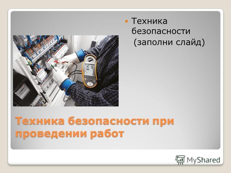 Техника безопасности при проведении работ Техника безопасности (заполни слайд)