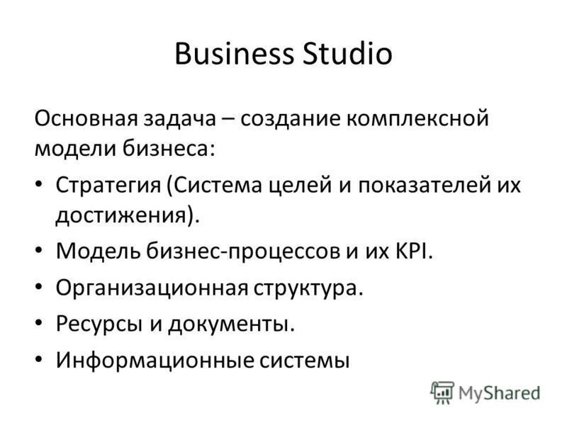 Business Studio Основная задача – создание комплексной модели бизнеса: Стратегия (Система целей и показателей их достижения). Модель бизнес-процессов и их KPI. Организационная структура. Ресурсы и документы. Информационные системы