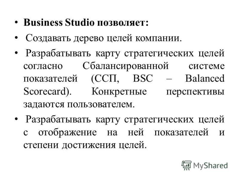 Business Studio позволяет: Создавать дерево целей компании. Разрабатывать карту стратегических целей согласно Сбалансированной системе показателей (ССП, BSC – Balanced Scorecard). Конкретные перспективы задаются пользователем. Разрабатывать карту стр