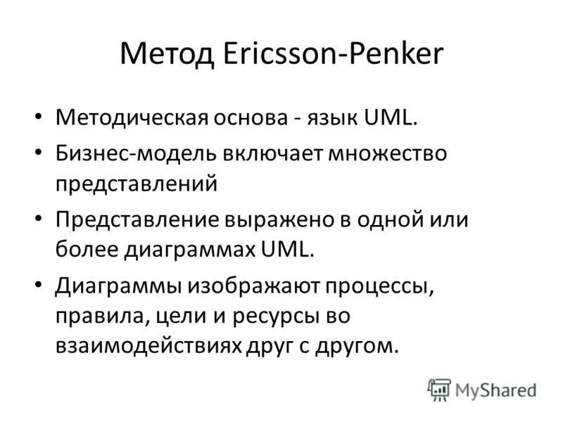 Метод Ericsson-Penker Методическая основа - язык UML. Бизнес-модель включает множество представлений Представление выражено в одной или более диаграммах UML. Диаграммы изображают процессы, правила, цели и ресурсы во взаимодействиях друг с другом.