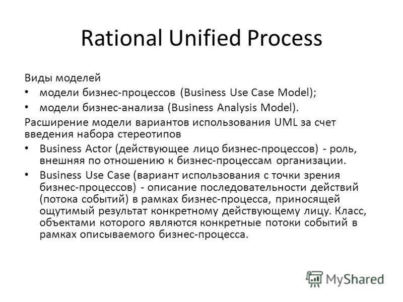 Rational Unified Process Bиды моделей модели бизнес-процессов (Business Use Case Model); модели бизнес-анализа (Business Analysis Model). Расширение модели вариантов использования UML за счет введения набора стереотипов Business Actor (действующее ли