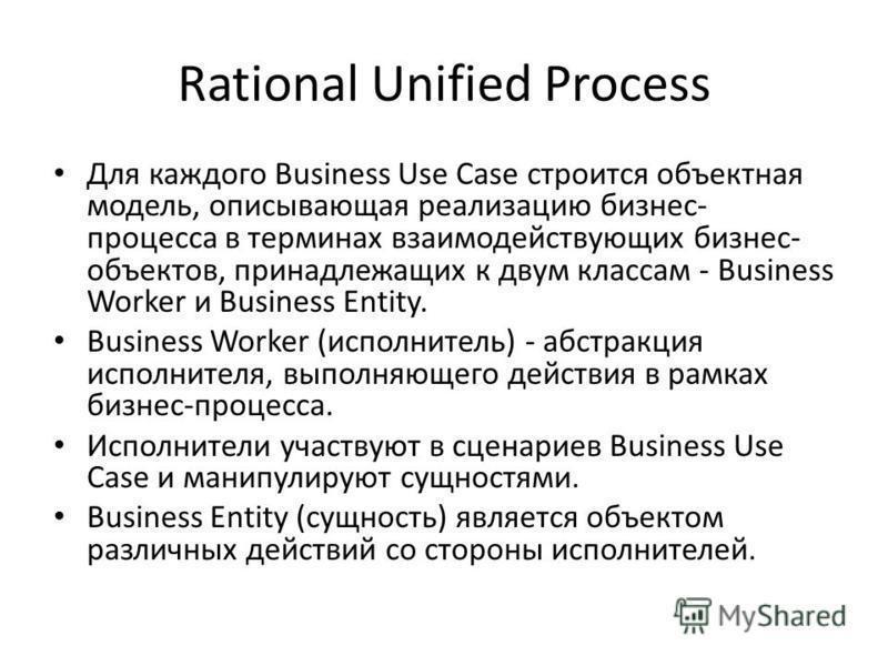 Rational Unified Process Для каждого Business Use Case строится объектная модель, описывающая реализацию бизнес- процесса в терминах взаимодействующих бизнес- объектов, принадлежащих к двум классам - Business Worker и Business Entity. Business Worker