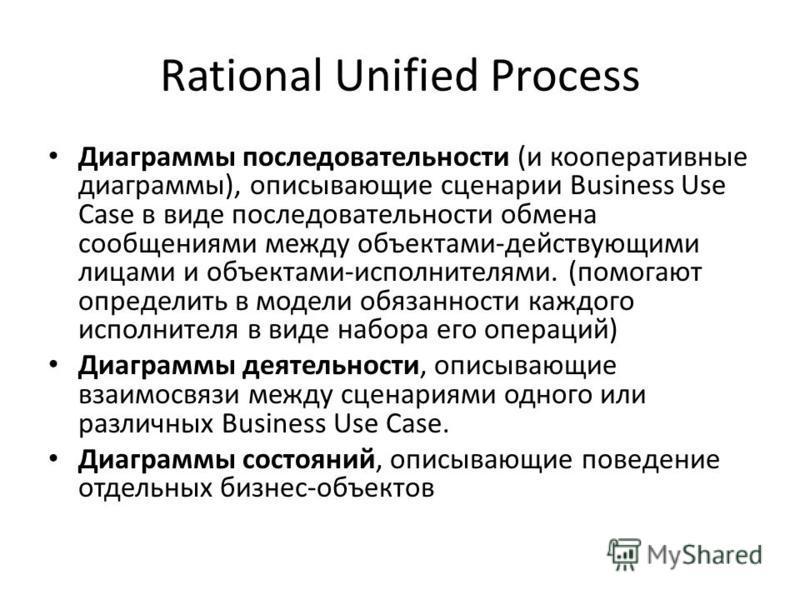 Rational Unified Process Диаграммы последовательности (и кооперативные диаграммы), описывающие сценарии Business Use Case в виде последовательности обмена сообщениями между объектами-действующими лицами и объектами-исполнителями. (помогают определить