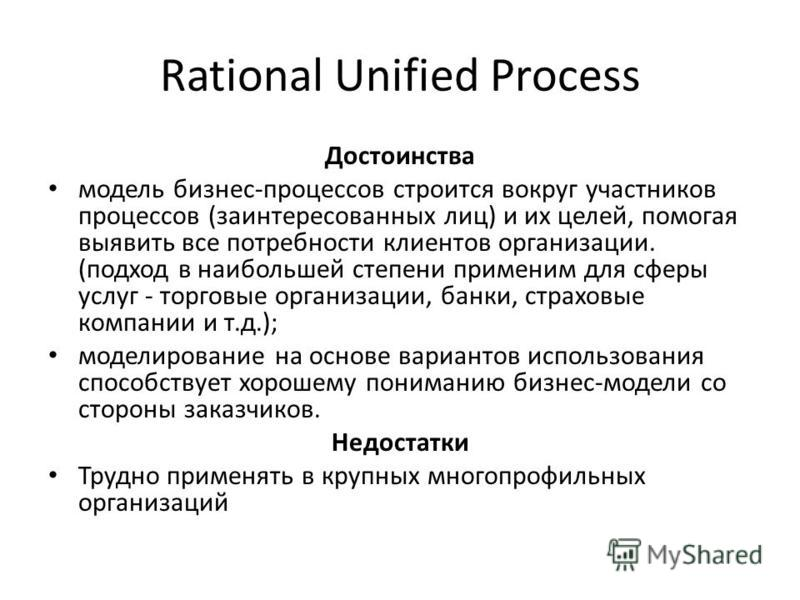 Rational Unified Process Достоинства модель бизнес-процессов строится вокруг участников процессов (заинтересованных лиц) и их целей, помогая выявить все потребности клиентов организации. (подход в наибольшей степени применим для сферы услуг - торговы