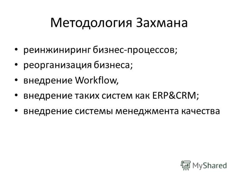 Методология Захмана реинжиниринг бизнес-процессов; реорганизация бизнеса; внедрение Workflow, внедрение таких систем как ERP&CRM; внедрение системы менеджмента качества