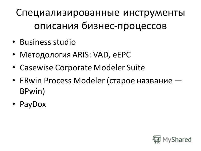 Специализированные инструменты описания бизнес-процессов Business studio Методология ARIS: VAD, eEPC Casewise Corporate Modeler Suite ERwin Process Modeler (старое название BPwin) PayDox