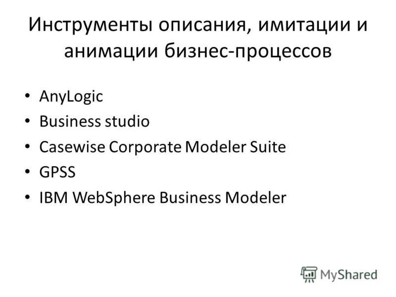 Инструменты описания, имитации и анимации бизнес-процессов AnyLogic Business studio Casewise Corporate Modeler Suite GPSS IBM WebSphere Business Modeler