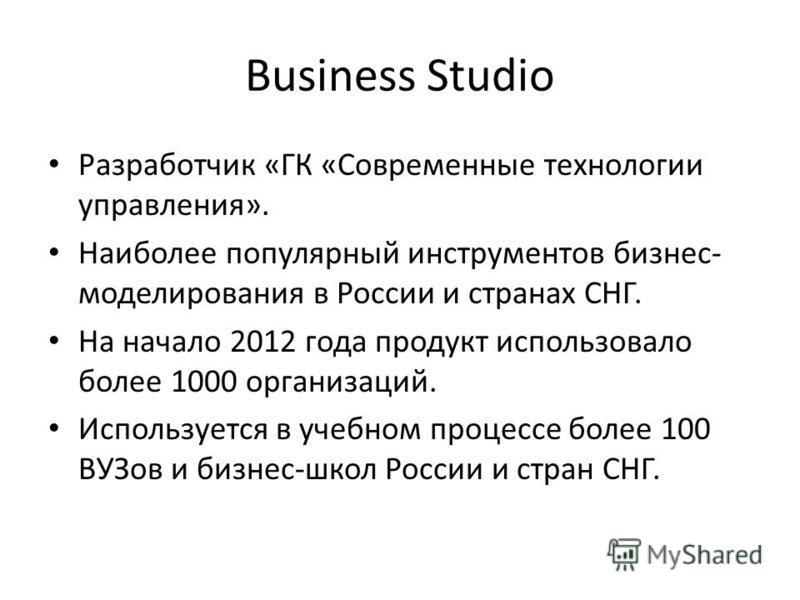 Business Studio Разработчик «ГК «Современные технологии управления». Наиболее популярный инструментов бизнес- моделирования в России и странах СНГ. На начало 2012 года продукт использовало более 1000 организаций. Используется в учебном процессе более