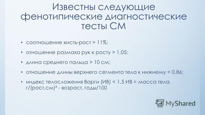 Известны следующие фенотипические диагностические тесты СМ соотношение кисть-рост > 11%; отношение размаха рук к росту > 1,05; длина среднего пальца > 10 см; отношение длины верхнего сегмента тела к нижнему < 0,86; индекс телосложения Варги (ИВ) < 1,