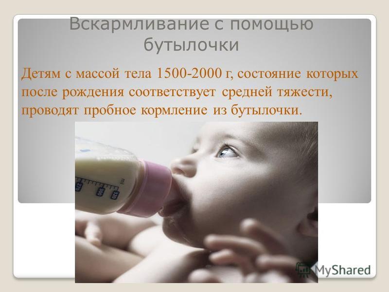 Вскармливание с помощью бутылочки Детям с массой тела 1500-2000 г, состояние которых после рождения соответствует средней тяжести, проводят пробное кормление из бутылочки.