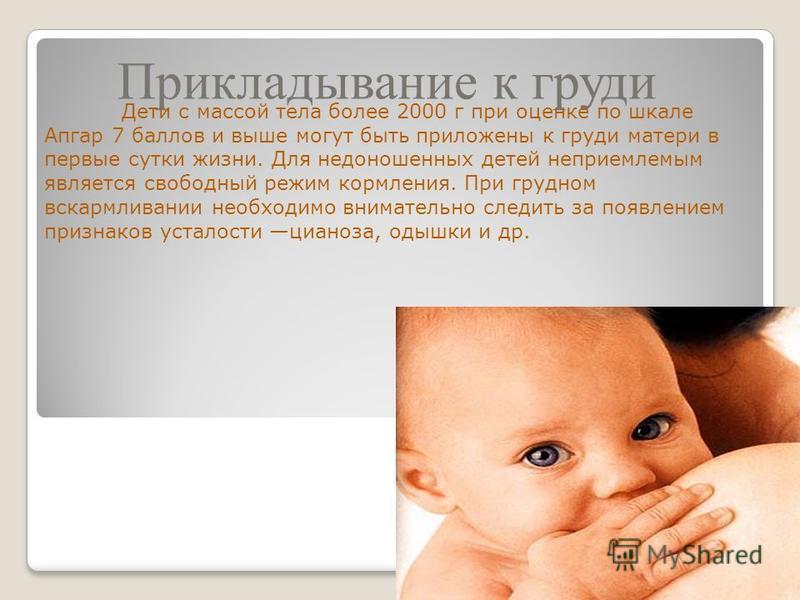 Прикладывание к груди Дети с массой тела более 2000 г при оценке по шкале Апгар 7 баллов и выше могут быть приложены к груди матери в первые сутки жизни. Для недоношенных детей неприемлемым является свободный режим кормления. При грудном вскармливани