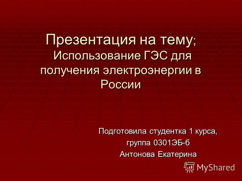 Презентация на тему ; Использование ГЭС для получения электроэнергии в России Подготовила студентка 1 курса, группа 0301ЭБ-б Антонова Екатерина