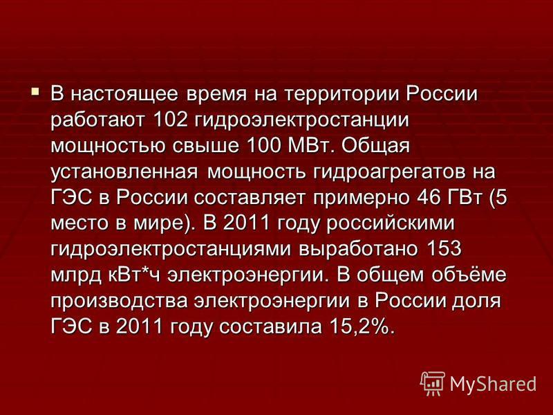 В настоящее время на территории России работают 102 гидроэлектростанции мощностью свыше 100 МВт. Общая установленная мощность гидроагрегатов на ГЭС в России составляет примерно 46 ГВт (5 место в мире). В 2011 году российскими гидроэлектростанциями вы