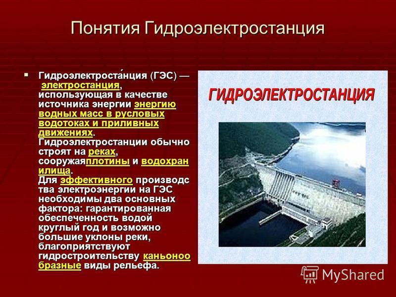 Понятия Гидроэлектростанция Гидроэлектроста́нция (ГЭС) электростанция, использующая в качестве источника энергии энергию водных масс в русловых водотоках и приливных движениях. Гидроэлектростанции обычно строят на реках, сооружаяплотины и водохранили