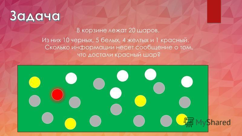 В корзине лежат 20 шаров. Из них 10 черных, 5 белых, 4 желтых и 1 красный. Сколько информации несет сообщение о том, что достали красный шар?
