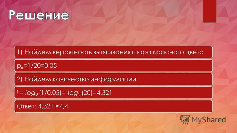 1) Найдем вероятность вытягивания шара красного цветарк=1/20=0,052) Найдем количество информацииi = log2 (1/0,05)= log2 (20)=4,321Ответ: 4,321 4,4