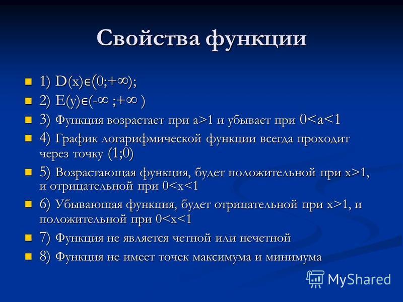 Свойства функции 1) D(x) ( 0;+); 1) D(x) ( 0;+); 2) E(y) (- ;+ ) 2) E(y) (- ;+ ) 3) Функция возрастает при a>1 и убывает при 0 1 и убывает при 0<a<1 4) График логарифмической функции всегда проходит через точку (1;0) 4) График логарифмической функции