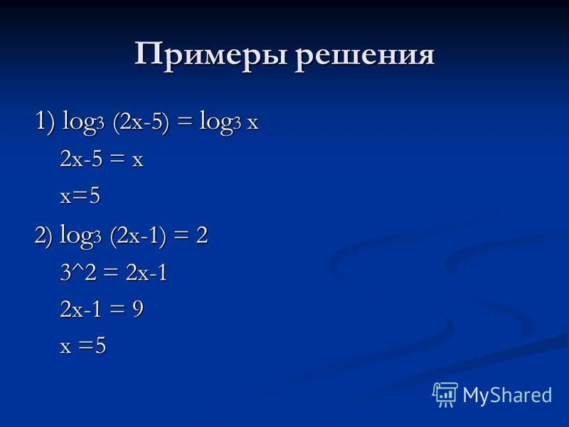 Примеры решения 1) log 3 (2 х-5) = log 3 х 2 х-5 = х 2 х-5 = х х=5 х=5 2) log 3 (2 х-1) = 2 3^2 = 2 х-1 3^2 = 2 х-1 2 х-1 = 9 2 х-1 = 9 х =5 х =5