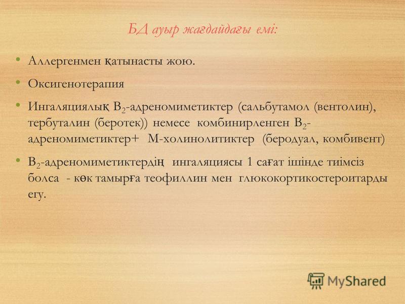 БД ауыр жа ғ дайда ғ ы емі: Аллергенмен қ атынасты жою. Оксигенотерапия Ингаляциялы қ В 2 -адреномиметиктер (сальбутамол (вентолин), тербуталин (беротек)) немесе комбинирленген В 2 - адреномиметиктер+ М-холинолитиктер (беродуал, комбивент) В 2 -адрен