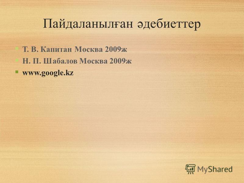 Пайдаланылған әдебиеттер Т. В. Капитан Москва 2009ж Н. П. Шабалов Москва 2009ж www.google.kz