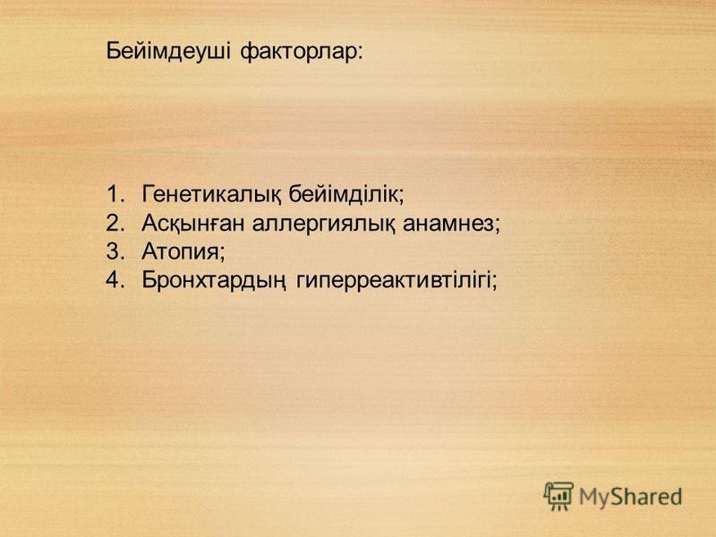 Бейімдеуші факторлар: 1.Генетикалық бейімділік; 2.Асқынған аллергиялық анамнез; 3.Атопия; 4.Бронхтардың гиперреактивтілігі;