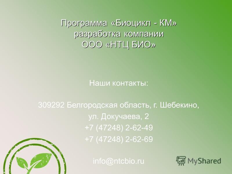 Программа «Биоцикл - КМ» разработка компании ООО «НТЦ БИО» Наши контакты: 309292 Белгородская область, г. Шебекино, ул. Докучаева, 2 +7 (47248) 2-62-49 +7 (47248) 2-62-69 info@ntcbio.ru