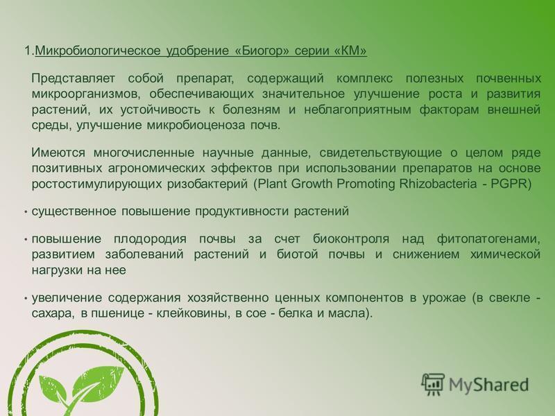 1. Микробиологическое удобрение «Биогор» серии «КМ» Представляет собой препарат, содержащий комплекс полезных почвенных микроорганизмов, обеспечивающих значительное улучшение роста и развития растений, их устойчивость к болезням и неблагоприятным фак
