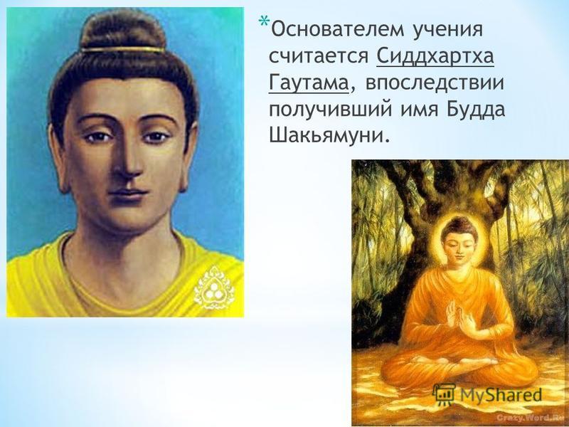 * Основателем учения считается Сиддхартха Гаутама, впоследствии получивший имя Будда Шакьямуни.