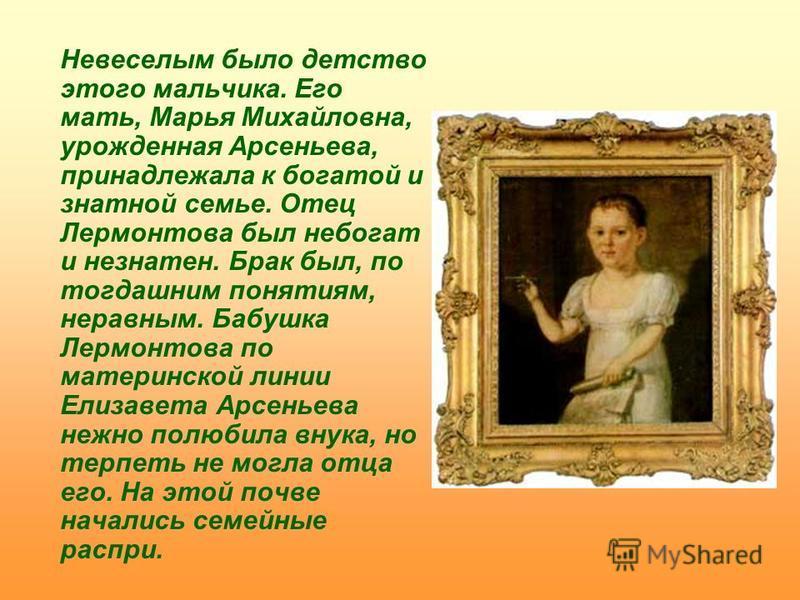 Невеселым было детство этого мальчика. Его мать, Марья Михайловна, урожденная Арсеньева, принадлежала к богатой и знатной семье. Отец Лермонтова был небогат и незнатен. Брак был, по тогдашним понятиям, неравным. Бабушка Лермонтова по материнской лини