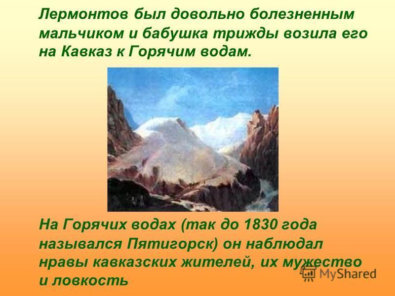 Лермонтов был довольно болезненным мальчиком и бабушка трижды возила его на Кавказ к Горячим водам. На Горячих водах (так до 1830 года назывался Пятигорск) он наблюдал нравы кавказских жителей, их мужество и ловкость