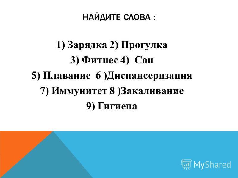 НАЙДИТЕ СЛОВА : 1) Зарядка 2) Прогулка 3) Фитнес 4) Сон 5) Плавание 6 )Диспансеризация 7) Иммунитет 8 )Закаливание 9) Гигиена