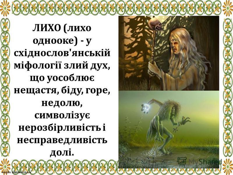 ЛИХО (лихо однооке) - у східнослов'янській міфології злий дух, що уособлює нещастя, біду, горе, недолю, символізує нерозбірливість і несправедливість долі.