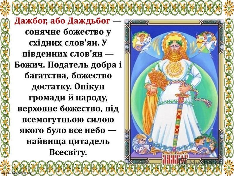Дажбог, або Даждьбог сонячне божество у східних слов'ян. У південних слов'ян Божич. Податель добра і багатства, божество достатку. Опікун громади й народу, верховне божество, під всемогутньою силою якого було все небо найвища цитадель Всесвіту.