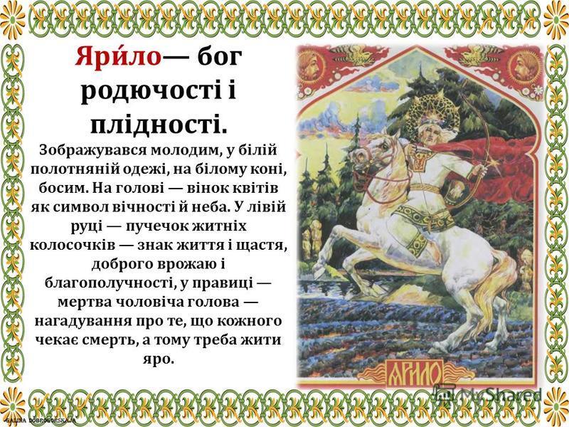 Яри́ло бог родючості і плідності. Зображувався молодим, у білій полотняній одежі, на білому коні, босим. На голові вінок квітів як символ вічності й неба. У лівій руці пучечок житніх колосочків знак життя і щастя, доброго врожаю і благополучності, у