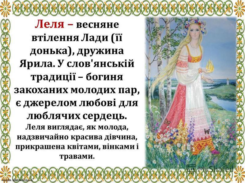 Леля – весняне втілення Лади (її донька), дружина Ярила. У слов'янській традиції – богиня закоханих молодих пар, є джерелом любові для люблячих сердець. Леля виглядає, як молода, надзвичайно красива дівчина, прикрашена квітами, вінками і травами.
