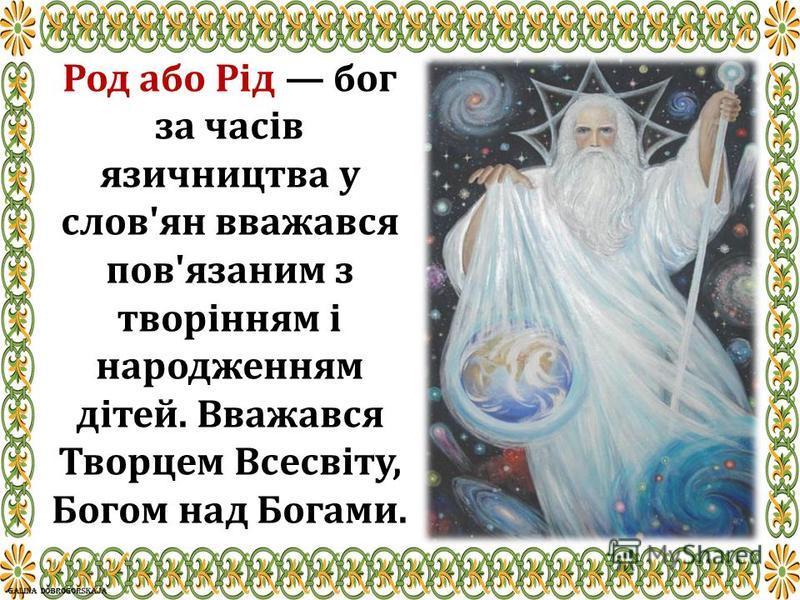 Род або Рід бог за часів язичництва у слов'ян вважався пов'язаним з творінням і народженням дітей. Вважався Творцем Всесвіту, Богом над Богами.