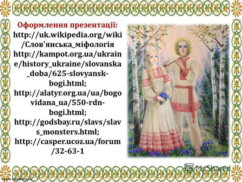 Оформлення презентації: http://uk.wikipedia.org/wiki /Слов'янська_міфологія http://kampot.org.ua/ukrain e/history_ukraine/slovanska _doba/625-slovyansk- bogi.html; http://alatyr.org.ua/ua/bogo vidana_ua/550-rdn- bogi.html; http://godsbay.ru/slavs/sla