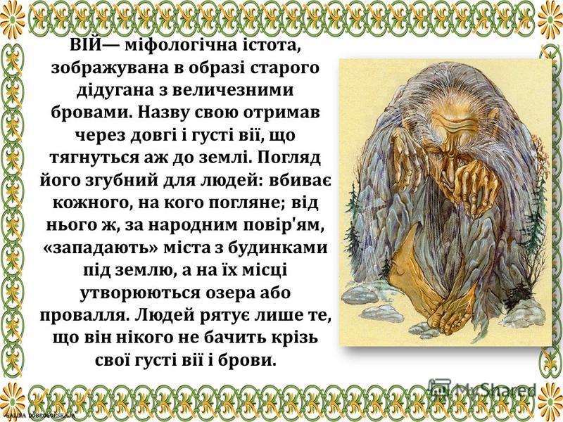 ВІЙ міфологічна істота, зображувана в образі старого дідугана з величезними бровами. Назву свою отримав через довгі і густі вії, що тягнуться аж до землі. Погляд його згубний для людей: вбиває кожного, на кого погляне; від нього ж, за народним повір'
