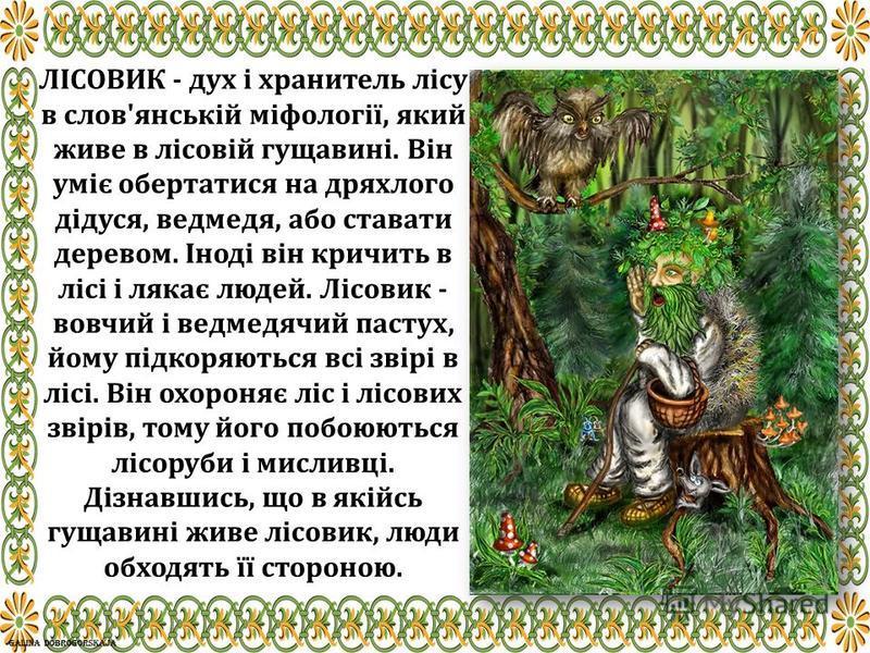 ЛІСОВИК - дух і хранитель лісу в слов'янській міфології, який живе в лісовій гущавині. Він уміє обертатися на дряхлого дідуся, ведмедя, або ставати деревом. Іноді він кричить в лісі і лякає людей. Лісовик - вовчий і ведмедячий пастух, йому підкоряють